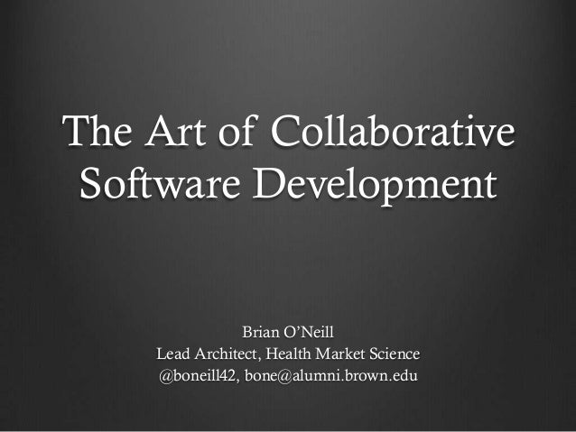 The Art of Collaborative Software Development                 Brian O'Neill     Lead Architect, Health Market Science     ...