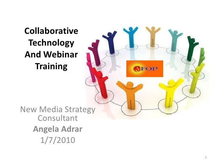 New Media Strategy Consultant<br />Angela Adrar<br />1/7/2010<br />1<br />Collaborative Technology<br />And Webinar Traini...