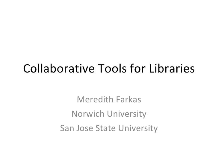 Collaborative Tools for Libraries Meredith Farkas Norwich University San Jose State University