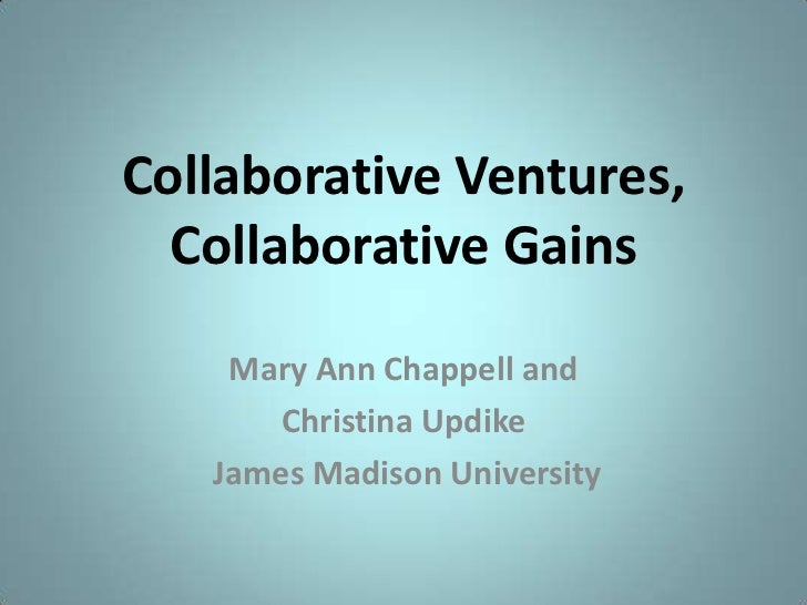 Collaborative Ventures, Collaborative Gains<br />Mary Ann Chappell and<br />Christina Updike<br /> James Madison Universit...