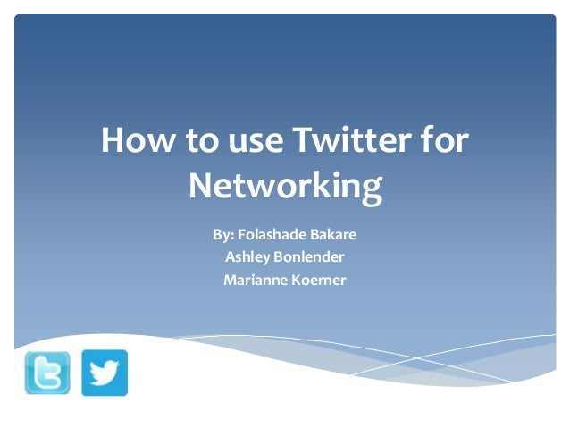 How to use Twitter for Networking By: Folashade Bakare Ashley Bonlender Marianne Koerner