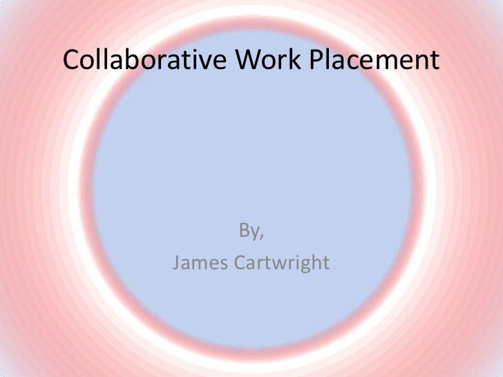 Collaborative Work Placement<br />By,<br />James Cartwright<br />
