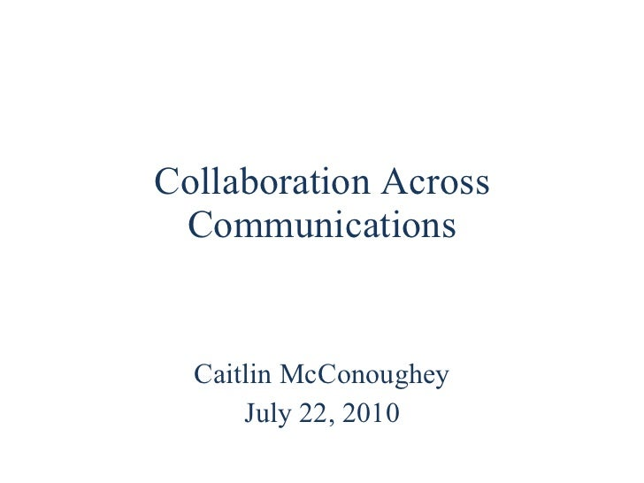 Collaboration Across Communications Caitlin McConoughey July 22, 2010