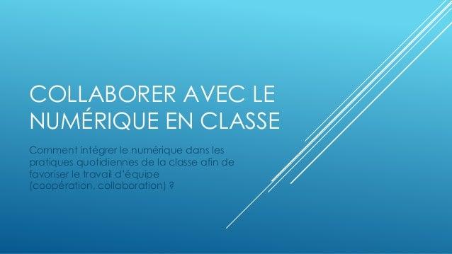 COLLABORER AVEC LE NUMÉRIQUE EN CLASSE Comment intégrer le numérique dans les pratiques quotidiennes de la classe afin de ...