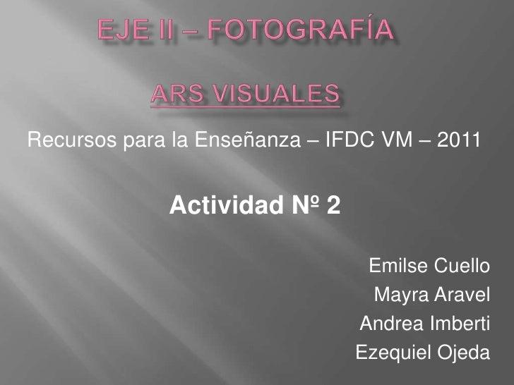 Eje ii – fotografíAars visuales<br />Recursos para la Enseñanza – IFDC VM – 2011<br />Actividad Nº 2<br />Emilse Cuello<br...
