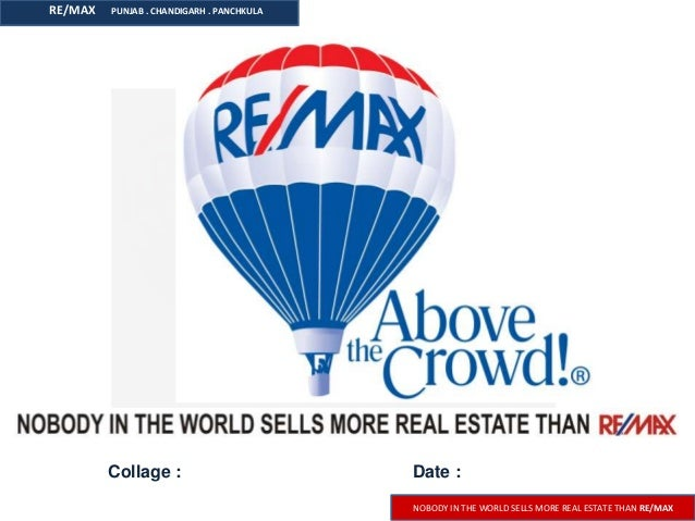 RE/MAX  PUNJAB . CHANDIGARH . PANCHKULA  Collage :  Date : NOBODY IN THE WORLD SELLS MORE REAL ESTATE THAN RE/MAX