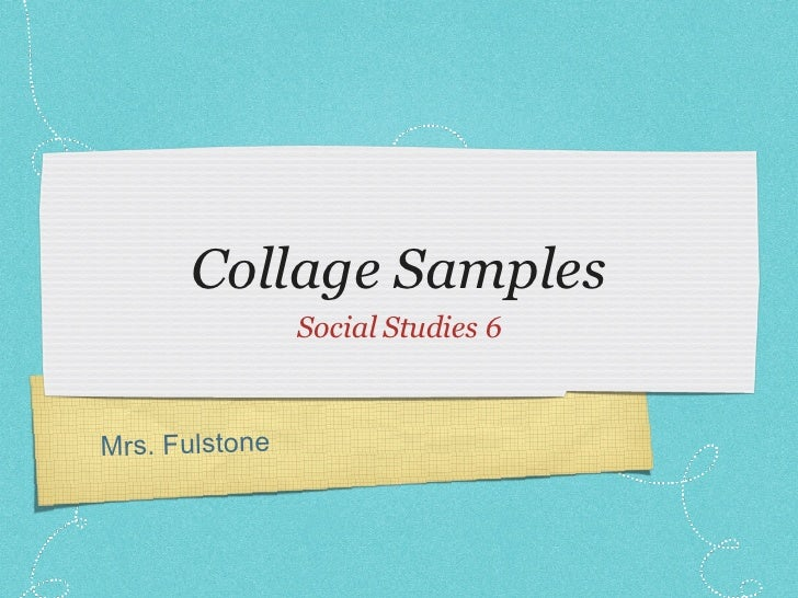 Collage Samples <ul><li>Social Studies 6 </li></ul>Mrs. Fulstone