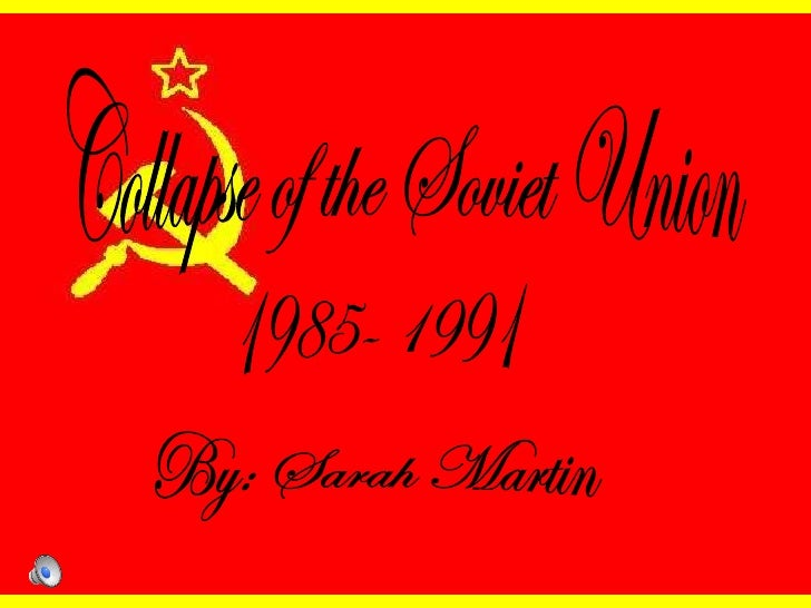 Collapse of the Soviet Union 1985- 1991 By: Sarah Martin