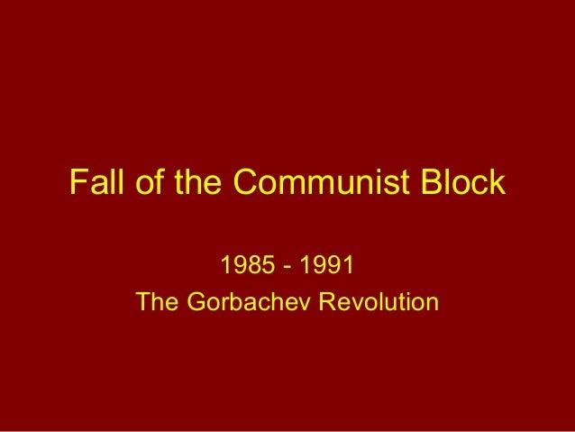 Fall of the Communist Block 1985 - 1991 The Gorbachev Revolution