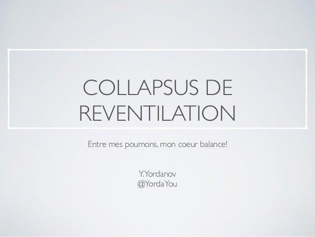 COLLAPSUS DE  REVENTILATION  Entre mes poumons, mon coeur balance!  Y.Yordanov  @YordaYou