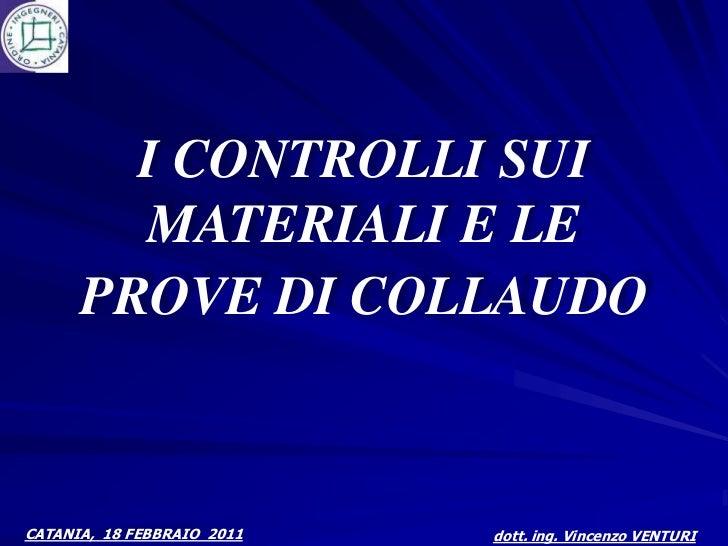 I CONTROLLI SUI        MATERIALI E LE      PROVE DI COLLAUDOCATANIA, 18 FEBBRAIO 2011   dott. ing. Vincenzo VENTURI