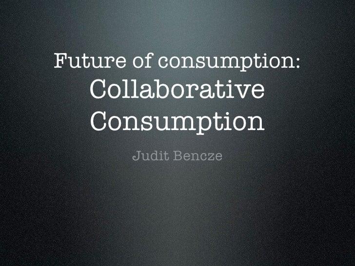 Future of consumption:   Collaborative   Consumption      Judit Bencze