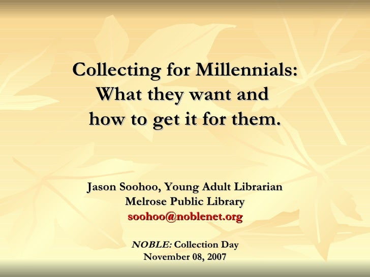 Collecting for Millennials: What they want and  how to get it for them. Jason Soohoo, Young Adult Librarian Melrose Public...
