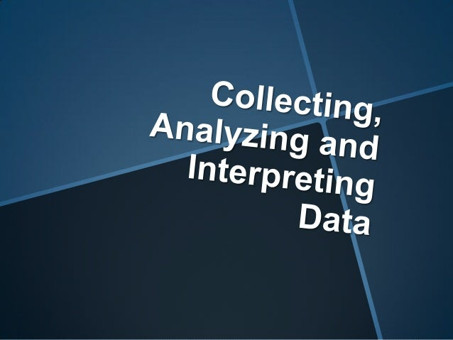 Collecting, analyzing and interpreting data