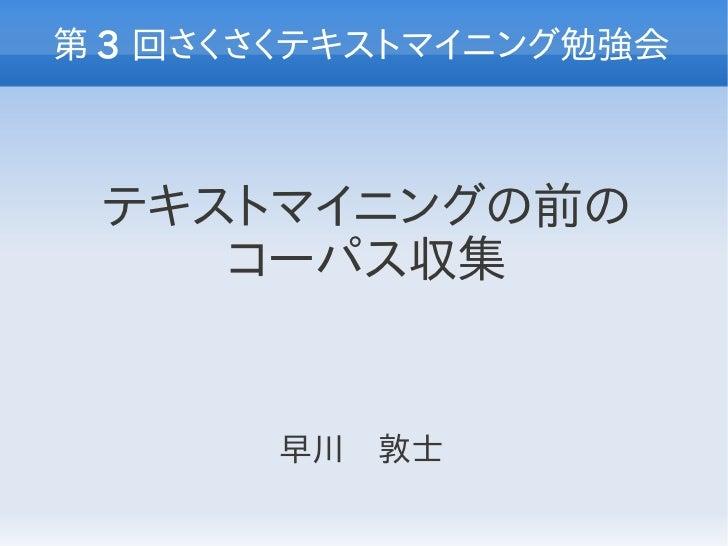 第 3 回さくさくテキストマイニング勉強会 テキストマイニングの前の    コーパス収集       早川 敦士