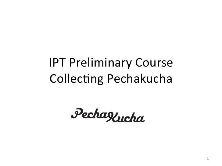IPT Preliminary Course Collec2ng Pechakucha                                    1