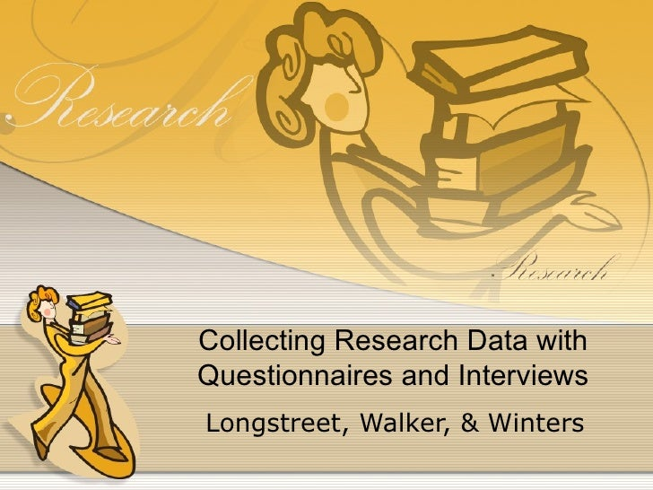 Collecting Research Data withQuestionnaires and InterviewsLongstreet, Walker, & Winters
