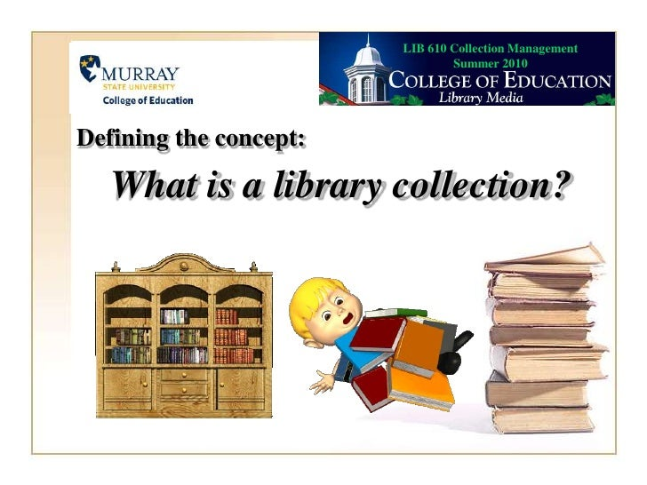 LIB 610 Collection Management Summer 2010<br />Defining the concept:<br />What is a library collection?<br />