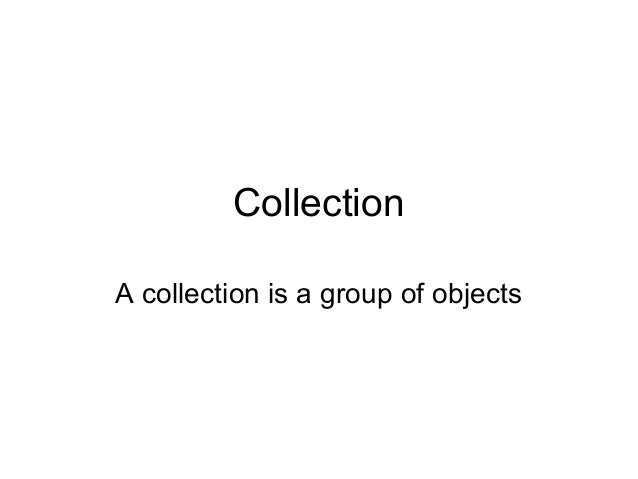 Collection A collection is a group of objects