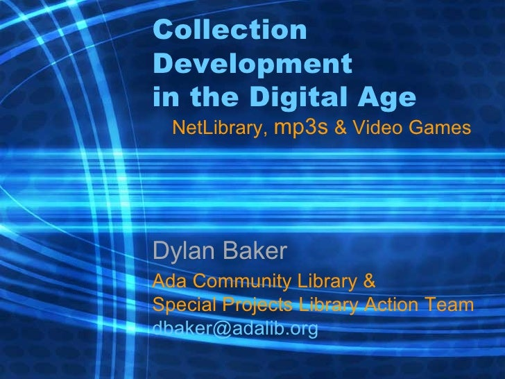 Collection Development in the Digital Age NetLibrary,  mp3s  & Video Games Dylan Baker Ada Community Library & Special Pro...