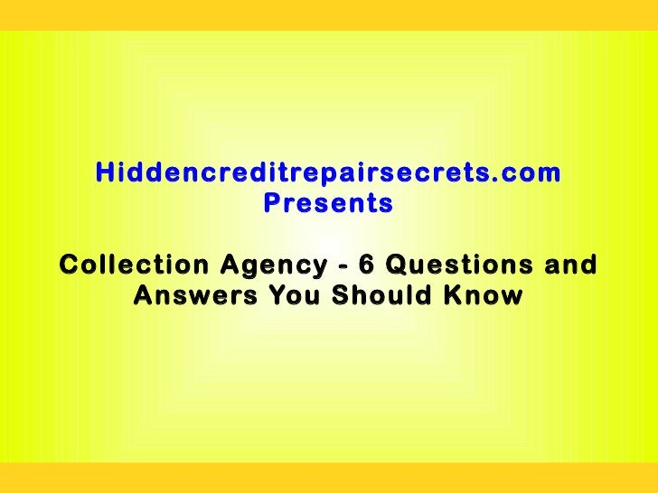 Hiddencreditrepairsecrets.com            PresentsCollection Agency - 6 Questions and     Answers You Should Know
