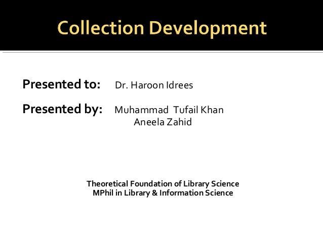 Presented to: Dr. Haroon IdreesPresented by: Muhammad Tufail KhanAneela ZahidTheoretical Foundation of Library ScienceMPhi...