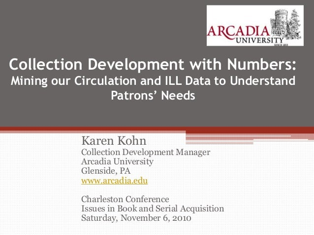 Collection Development with Numbers: Mining our Circulation and ILL Data to Understand Patrons' Needs Karen Kohn Collectio...