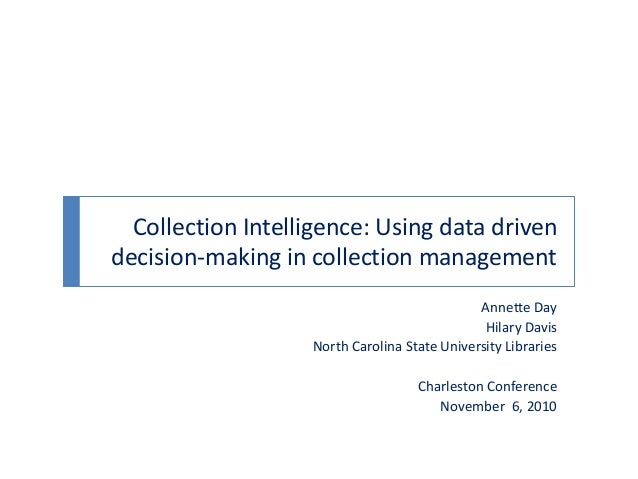 Collection Intelligence: Using data driven decision-making in collection management Annette Day Hilary Davis North Carolin...