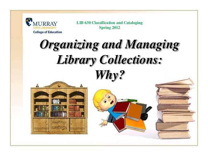 LIB 630 Classification and Cataloging                  Spring 2012Organizing and Managing  Library Collections:         Why?