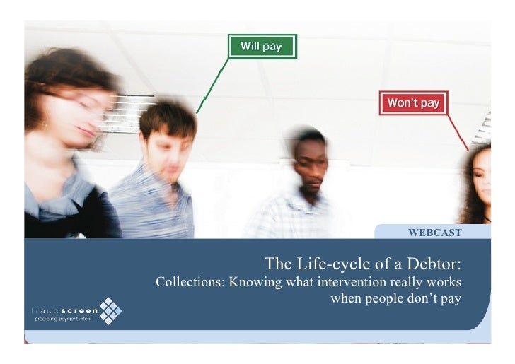 WEBCAST                     The Life-cycle of a Debtor: Collections: Knowing what intervention really works               ...