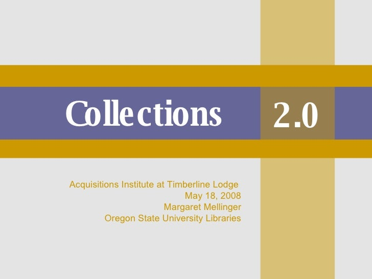 Collections 2.0 Acquisitions Institute at Timberline Lodge  May 18, 2008 Margaret Mellinger Oregon State University Librar...
