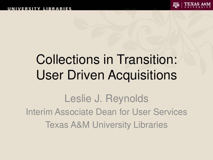 Collections in Transition:  User Driven Acquisitions         Leslie J. ReynoldsInterim Associate Dean for User Services   ...