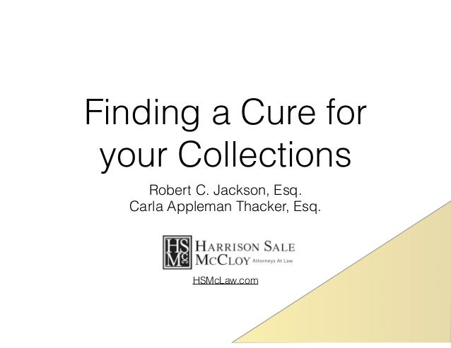 Finding a Cure for  your Collections  Robert C. Jackson, Esq.  Carla Appleman Thacker, Esq.  HSMcLaw.com
