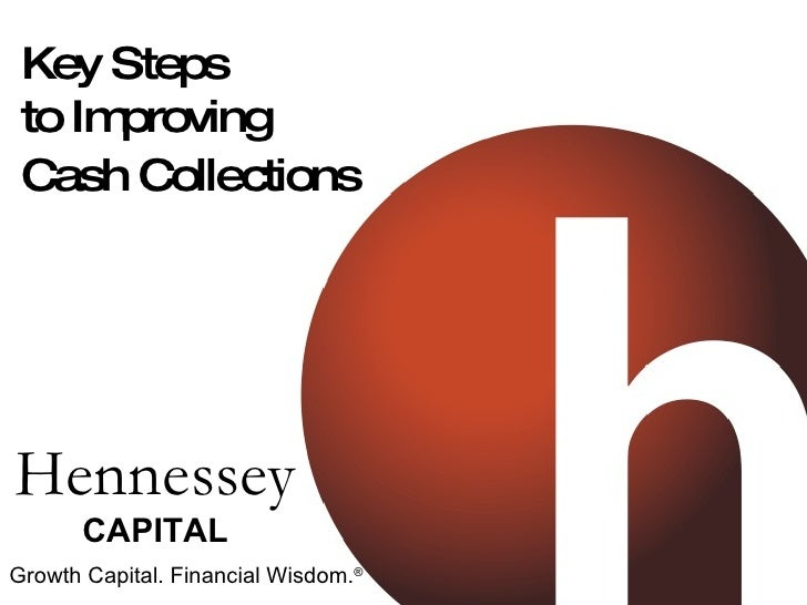 Key Steps to Improving Cash Collections   Hennessey CAPITAL Growth Capital. Financial Wisdom. ®
