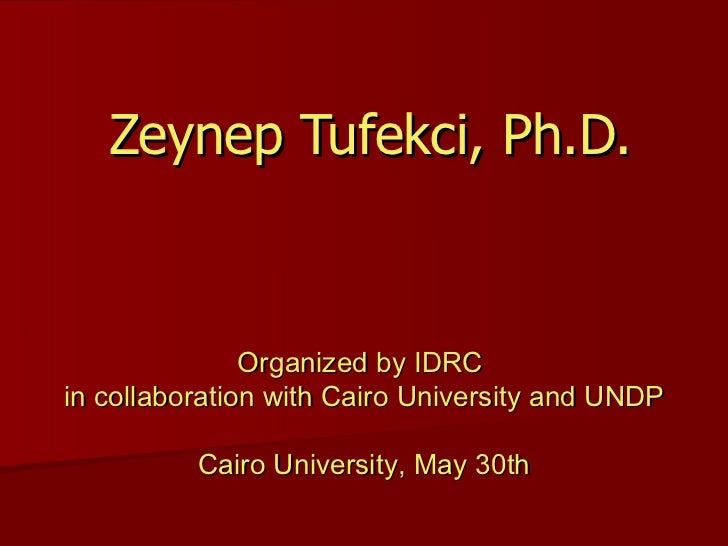 Zeynep Tufekci, Ph.D. Organized by IDRC  in collaboration with Cairo University and UNDP Cairo University, May  30th