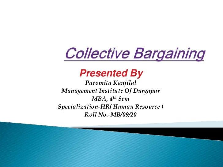 Collective Bargaining<br />Presented By<br />ParomitaKanjilal<br />Management Institute Of Durgapur<br />MBA, 4thSem<br />...