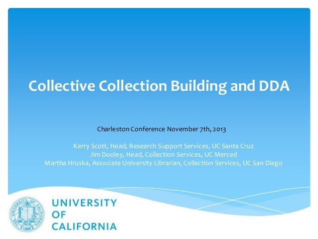 Collective Collection Building and DDA Charleston Conference November 7th, 2013 Kerry Scott, Head, Research Support Servic...