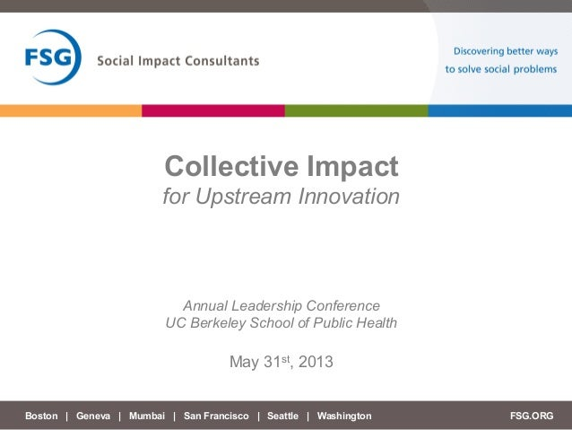 Boston | Geneva | Mumbai | San Francisco | Seattle | Washington	   FSG.ORGCollective Impactfor Upstream InnovationMay 31st...