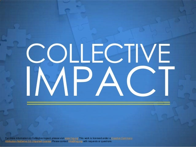 COLLECTIVE                IMPACTFor more information on Collective Impact, please visit www.fsg.org.This work is licensed ...