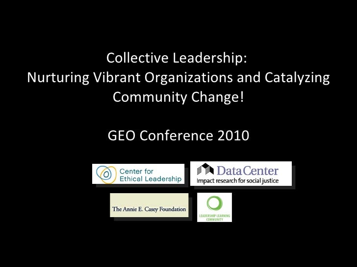 Collective Leadership:  Nurturing Vibrant Organizations and Catalyzing Community Change! GEO Conference 2010