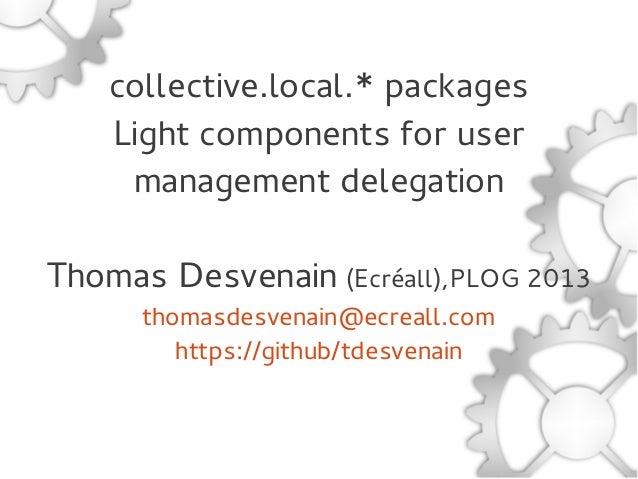 collective.local.* packagesLight components for usermanagement delegationThomas Desvenain (Ecréall),PLOG 2013thomasdesvena...