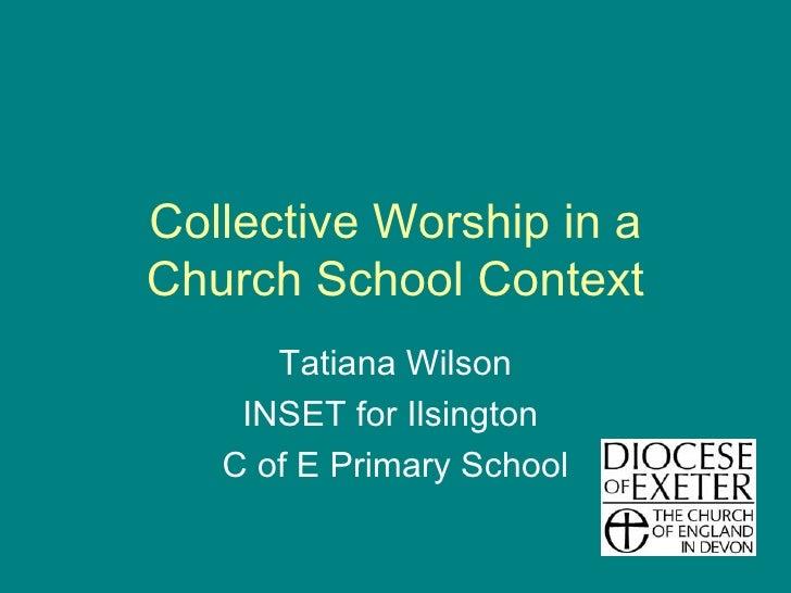 Collective Worship in a Church School Context Tatiana Wilson INSET for Ilsington  C of E Primary School