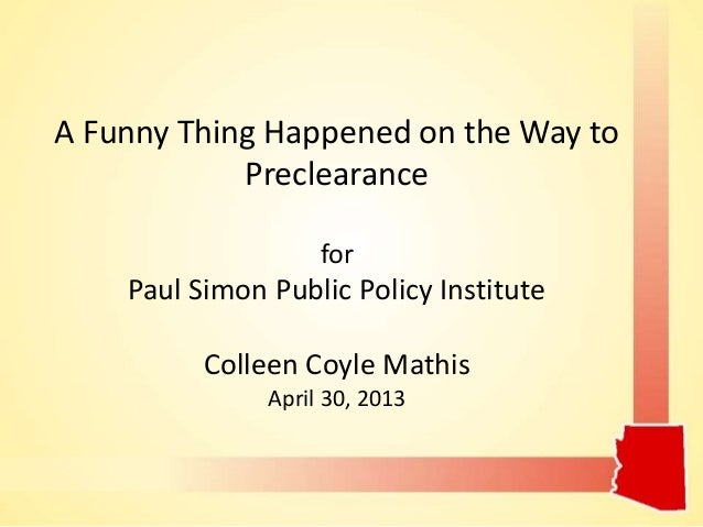 A Funny Thing Happened on the Way to Preclearance for Paul Simon Public Policy Institute Colleen Coyle Mathis April 30, 20...