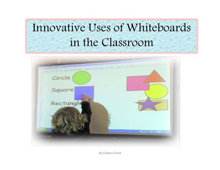Innovative Uses of Whiteboards        in the Classroom                 By Colleen Flood