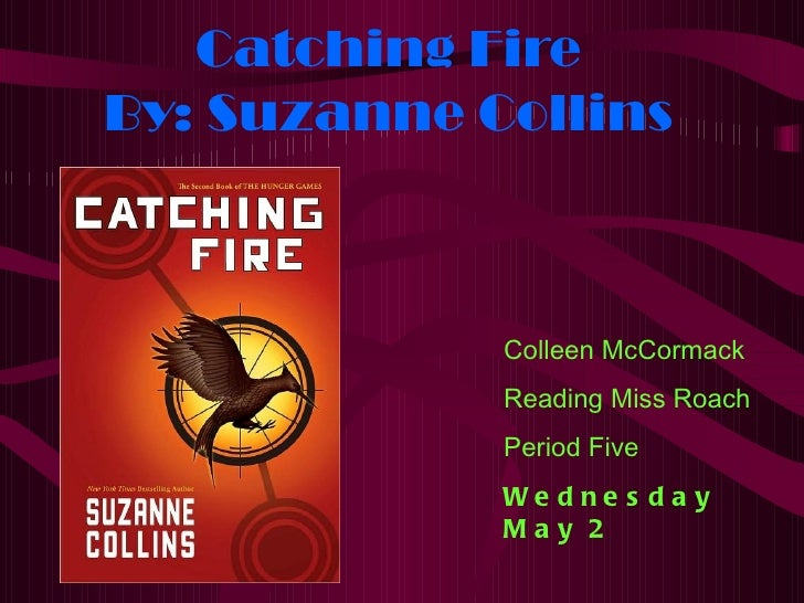 Catching FireBy: Suzanne Collins             Colleen McCormack             Reading Miss Roach             Period Five     ...