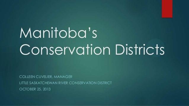 Manitoba's Conservation Districts COLLEEN CUVELIER, MANAGER LITTLE SASKATCHEWAN RIVER CONSERVATION DISTRICT  OCTOBER 25, 2...