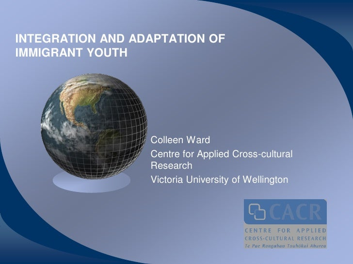 INTEGRATION AND ADAPTATION OFIMMIGRANT YOUTH                  Colleen Ward                  Centre for Applied Cross-cultu...