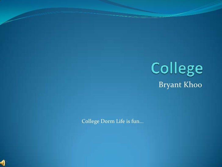 College<br />Bryant Khoo<br />College Dorm Life is fun…<br />