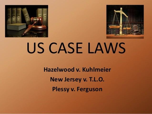 US CASE LAWS Hazelwood v. Kuhlmeier New Jersey v. T.L.O. Plessy v. Ferguson