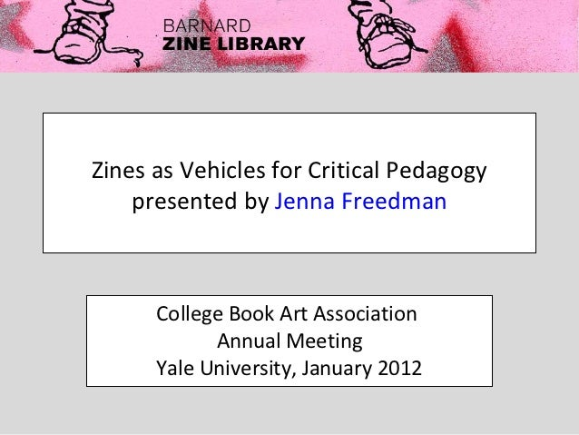 Zines as Vehicles for Critical Pedagogy    presented by Jenna Freedman      College Book Art Association            Annual...